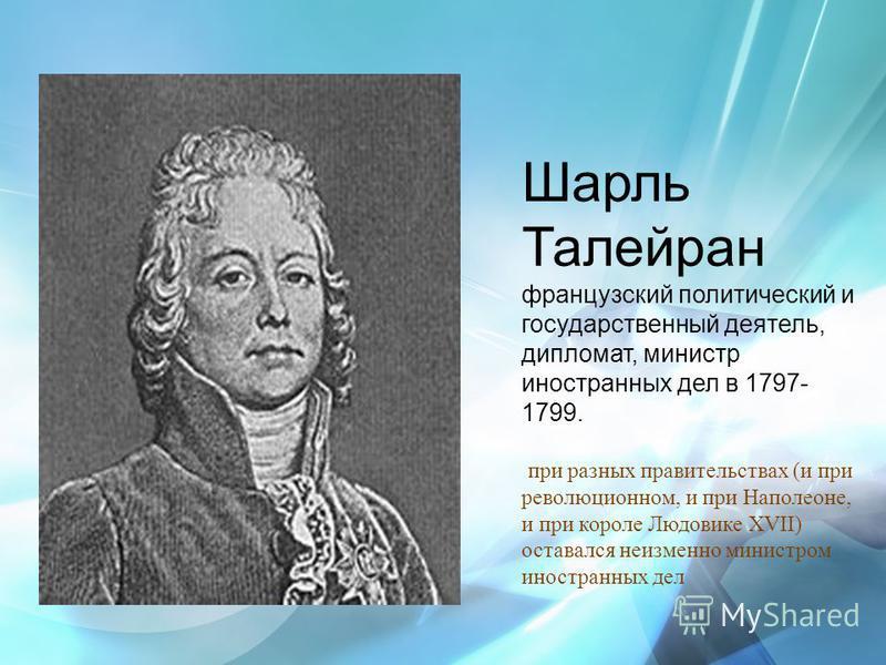 Шарль Талейран французский политический и государственный деятель, дипломат, министр иностранных дел в 1797- 1799. при разных правительствах (и при революционном, и при Наполеоне, и при короле Людовике XVII) оставался неизменно министром иностранных