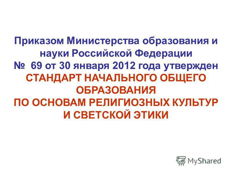Приказом Министерства образования и науки Российской Федерации 69 от 30 января 2012 года утвержден СТАНДАРТ НАЧАЛЬНОГО ОБЩЕГО ОБРАЗОВАНИЯ ПО ОСНОВАМ РЕЛИГИОЗНЫХ КУЛЬТУР И СВЕТСКОЙ ЭТИКИ