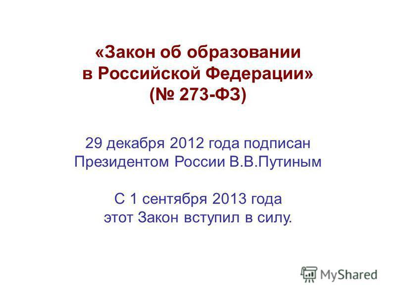 «Закон об образовании в Российской Федерации» ( 273-ФЗ) 29 декабря 2012 года подписан Президентом России В.В.Путиным С 1 сентября 2013 года этот Закон вступил в силу.