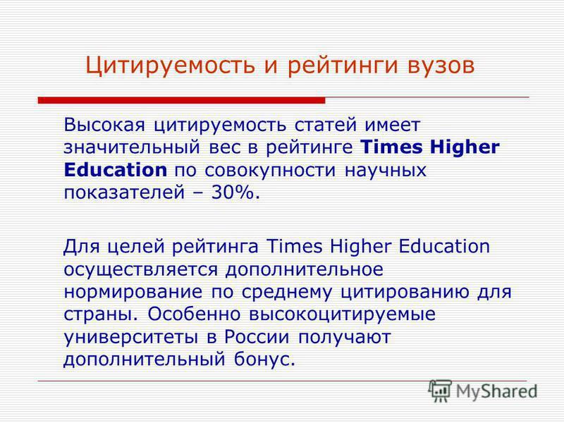 Цитируемость и рейтинги вузов Высокая цитируемость статей имеет значительный вес в рейтинге Times Higher Education по совокупности научных показателей – 30%. Для целей рейтинга Times Higher Education осуществляется дополнительное нормирование по сред