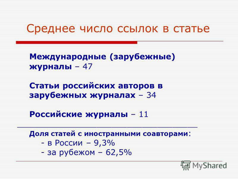 Среднее число ссылок в статье Международные (зарубежные) журналы – 47 Статьи российских авторов в зарубежных журналах – 34 Российские журналы – 11 ____________________________________ Доля статей с иностранными соавторами : - в России – 9,3% - за руб