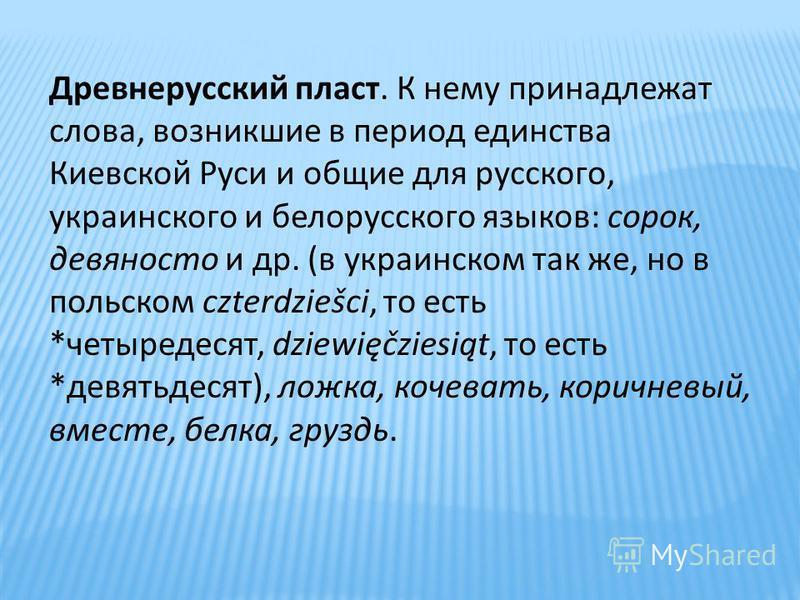 Древнерусский пласт. К нему принадлежат слова, возникшие в период единства Киевской Руси и общие для русского, украинского и белорусского языков: сорок, девяносто и др. (в украинском так же, но в польском czterdziеšсi, то есть *четыредесят, dziewięčz