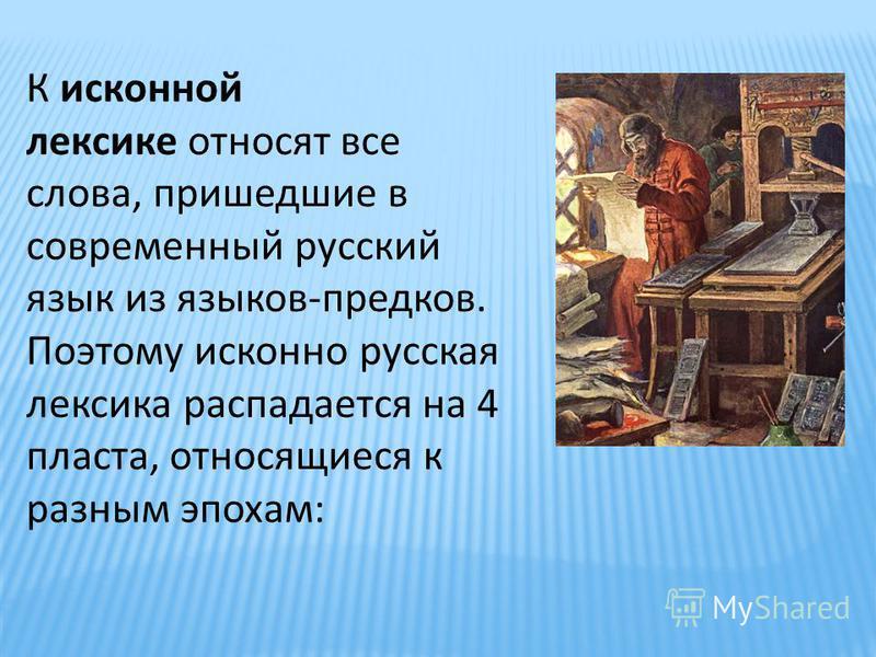 К исконной лексике относят все слова, пришедшие в современный русский язык из языков-предков. Поэтому исконно русская лексика распадается на 4 пласта, относящиеся к разным эпохам: