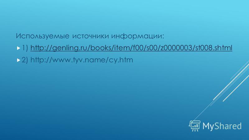 Используемые источники информации: 1) http://genling.ru/books/item/f00/s00/z0000003/st008.shtmlhttp://genling.ru/books/item/f00/s00/z0000003/st008. shtml 2) http://www.tyv.name/cy.htm