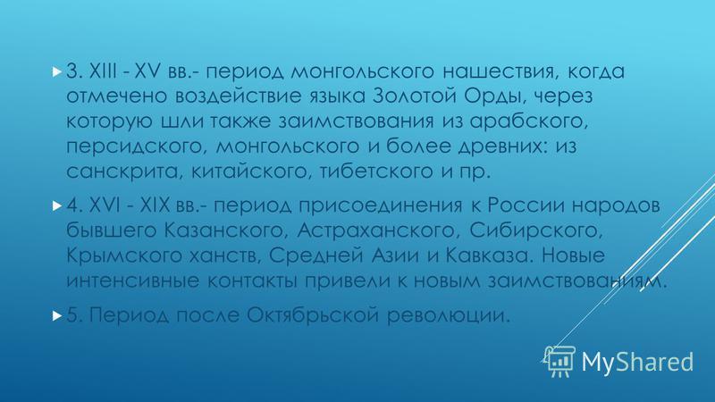 3. XIII - XV вв.- период монгольского нашествия, когда отмечено воздействие языка Золотой Орды, через которую шли также заимствования из арабского, персидского, монгольского и более древних: из санскрита, китайского, тибетского и пр. 4. XVI - XIX вв.