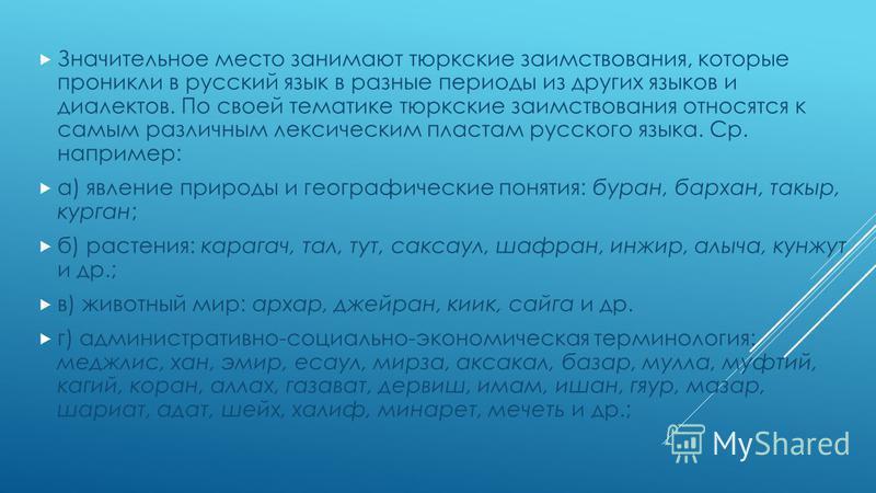 Значительное место занимают тюркские заимствования, которые проникли в русский язык в разные периоды из других языков и диалектов. По своей тематике тюркские заимствования относятся к самым различным лексическим пластам русского языка. Ср. например: