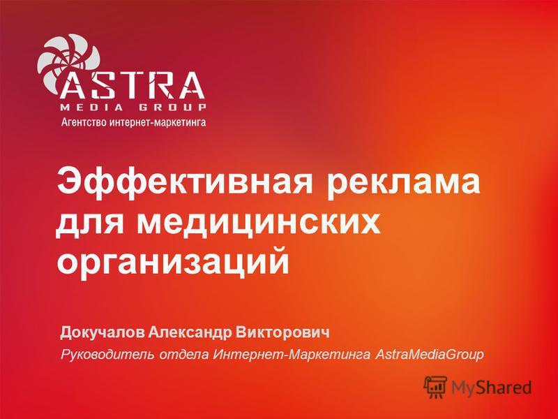 Эффективная реклама для медицинских организаций Докучалов Александр Викторович Руководитель отдела Интернет-Маркетинга AstraMediaGroup