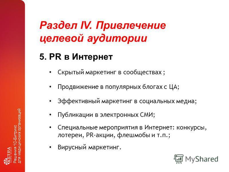 Раздел IV. Привлечение целевой аудитории Решения 1С-Битрикс для медицинских организаций 5. PR в Интернет Эффективный маркетинг в социальных медиа; Скрытый маркетинг в сообществах ; Продвижение в популярных блогах с ЦА; Публикации в электронных СМИ; С