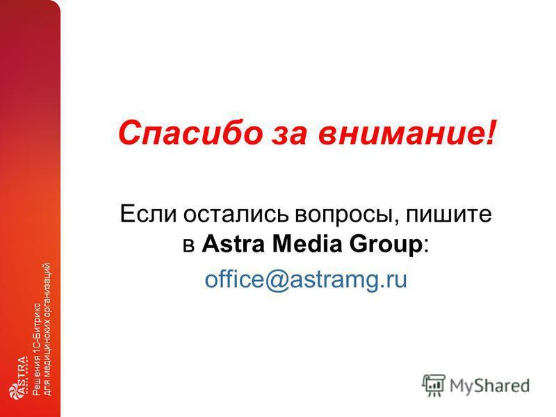 Решения 1С-Битрикс для медицинских организаций Спасибо за внимание! Если остались вопросы, пишите в Astra Media Group: office@astramg.ru