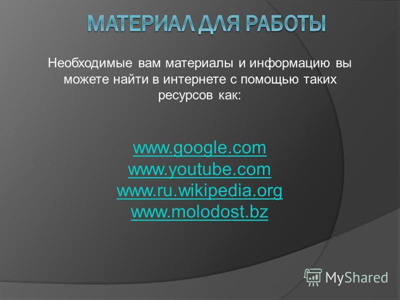 Необходимые вам материалы и информацию вы можете найти в интернете с помощью таких ресурсов как: www.google.com www.youtube.com www.ru.wikipedia.org www.molodost.bz
