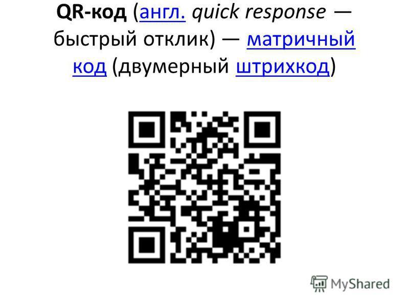 QR-код (англ. quick response быстрый отклик) матричный код (двумерный штрихкодд)англ.матричный код штрих код