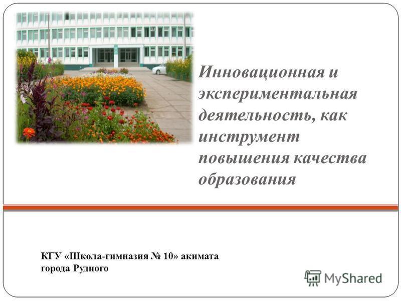 Инновационная и экспериментальная деятельность, как инструмент повышения качества образования КГУ «Школа-гимназия 10» акимата города Рудного