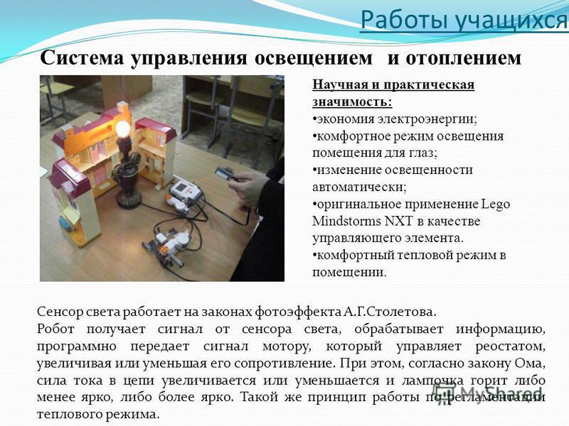 Работы учащихся Сенсор света работает на законах фотоэффекта А.Г.Столетова. Робот получает сигнал от сенсора света, обрабатывает информацию, программно передает сигнал мотору, который управляет реостатом, увеличивая или уменьшая его сопротивление. Пр