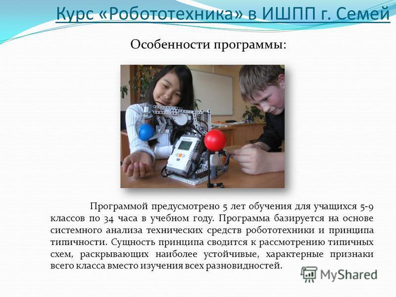 Курс «Робототехника» в ИШПП г. Семей Особенности программы: Программой предусмотрено 5 лет обучения для учащихся 5-9 классов по 34 часа в учебном году. Программа базируется на основе системного анализа технических средств робототехники и принципа тип