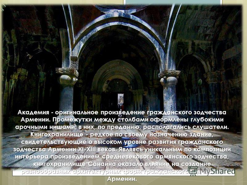 Промежутки между столбами оформлены глубокими арочными нишами: в них, по преданию, располагались слушатели. Книгохранилище - редкое по своему назначению здание, свидетельствующие о высоком уровне развития гражданского зодчества Армении XI-XIII веков.