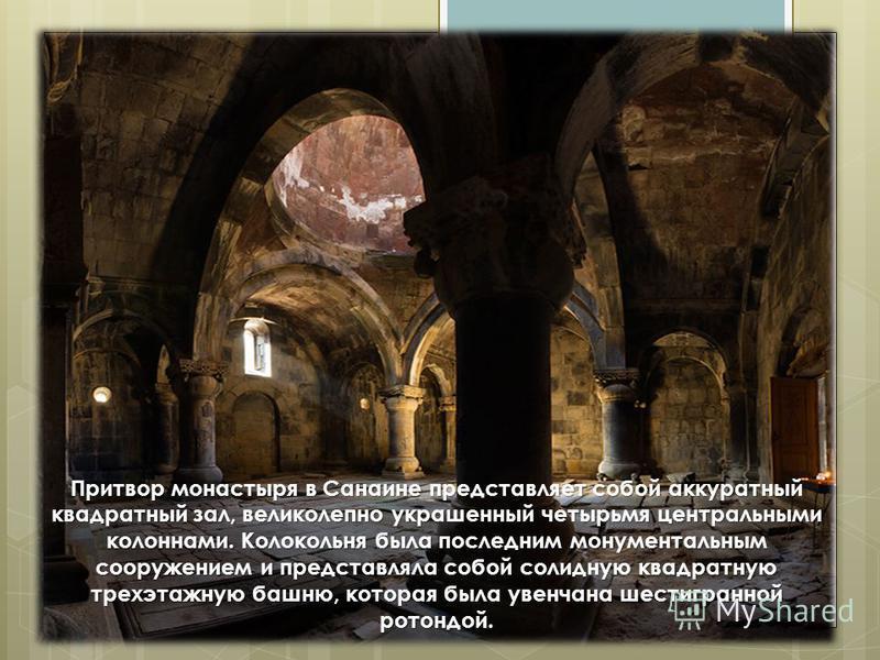 Притвор монастыря в Санаине представляет собой аккуратный квадратный зал, великолепно украшенный четырьмя центральными колоннами. Колокольня была последним монументальным сооружением и представляла собой солидную квадратную трехэтажную башню, которая