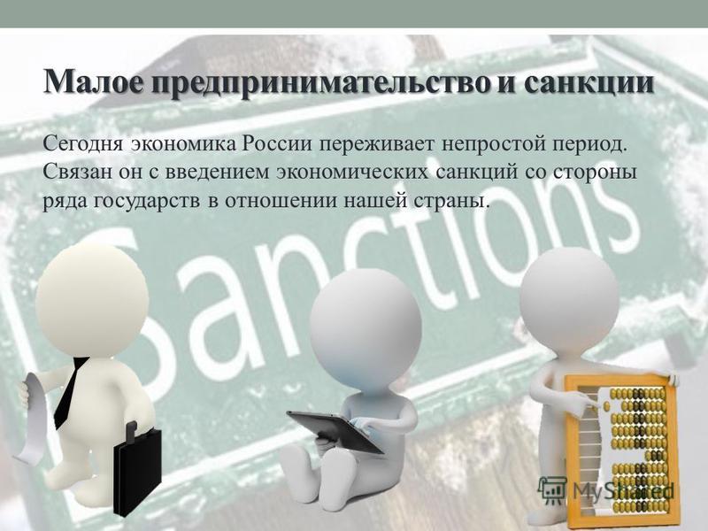 Малое предпринимательство и санкции Сегодня экономика России переживает непростой период. Связан он с введением экономических санкций со стороны ряда государств в отношении нашей страны.