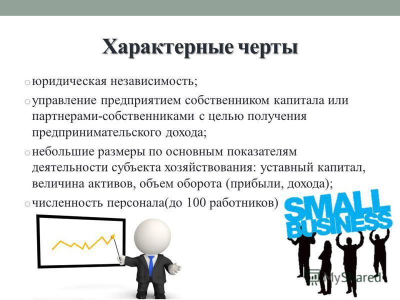 Характерные черты o юридическая независимость; o управление предприятием собственником капитала или партнерами-собственниками с целью получения предпринимательского дохода; o небольшие размеры по основным показателям деятельности субъекта хозяйствова