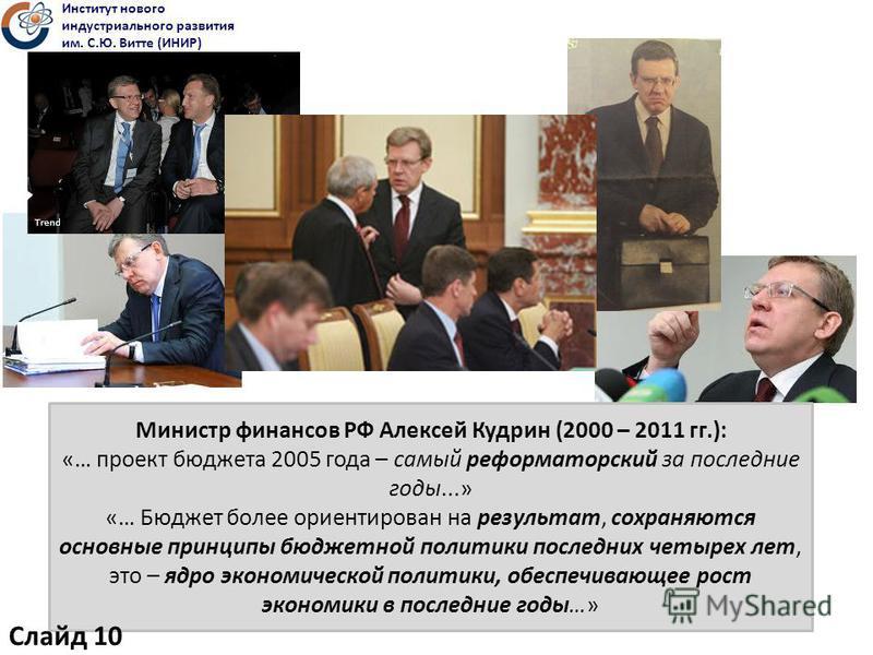 Министр финансов РФ Алексей Кудрин (2000 – 2011 гг.): «… проект бюджета 2005 года – самый реформаторский за последние годы...» «… Бюджет более ориентирован на результат, сохраняются основные принципы бюджетной политики последних четырех лет, это – яд