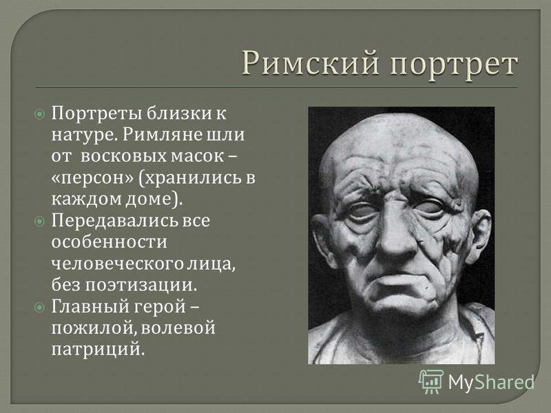 Портреты близки к натуре. Римляне шли от восковых масок – « персон » ( хранились в каждом доме ). Передавались все особенности человеческого лица, без поэтизации. Главный герой – пожилой, волевой патриций.