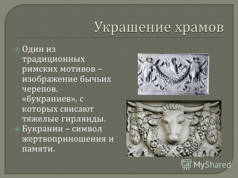 Один из традиционных римских мотивов – изображение бычьих черепов. « букраниев », с которых свисают тяжелые гирлянды. Букрании – символ жертвоприношения и памяти.