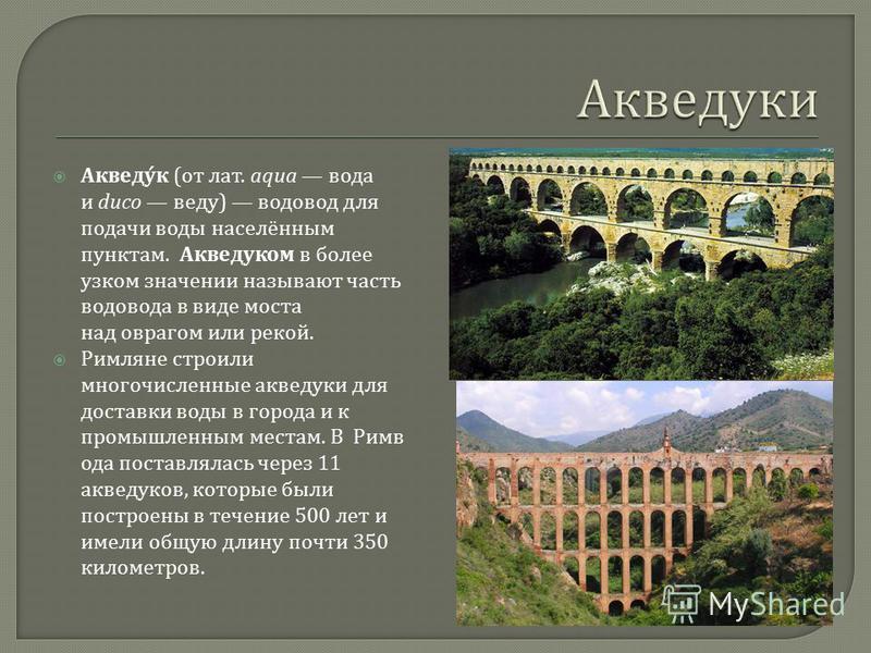Акведук ( от лат. aqua вода и duco веду ) водовод для подачи воды населённым пунктам. Акведуком в более узком значении называют часть водовода в виде моста над оврагом или рекой. Римляне строили многочисленные акведуки для доставки воды в города и к