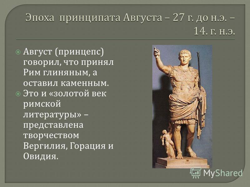 Август ( принцепс ) говорил, что принял Рим глиняным, а оставил каменным. Это и « золотой век римской литературы » – представлена творчеством Вергилия, Горация и Овидия.