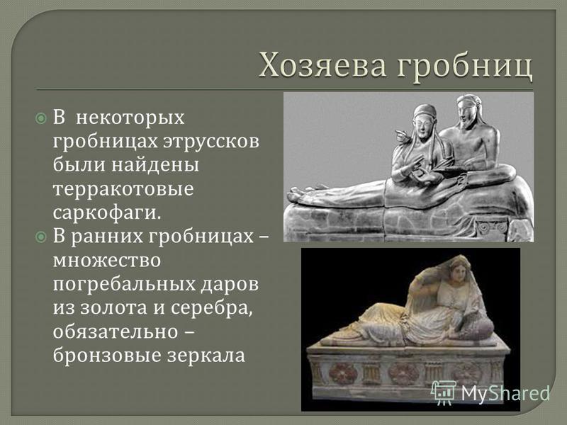 В некоторых гробницах этрусков были найдены терракотовые саркофаги. В ранних гробницах – множество погребальных даров из золота и серебра, обязательно – бронзовые зеркала