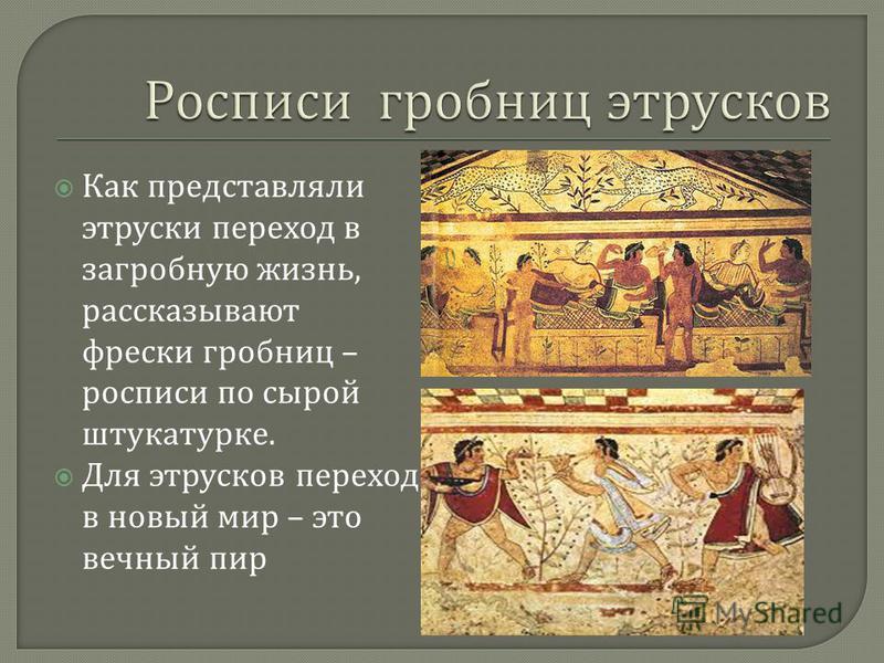 Как представляли этруски переход в загробную жизнь, рассказывают фрески гробниц – росписи по сырой штукатурке. Для этрусков переход в новый мир – это вечный пир