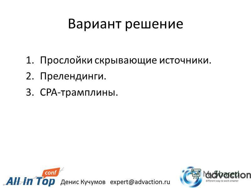 Вариант решение 1. Прослойки скрывающие источники. 2.Прелендинги. 3.CPA-трамплины. Денис Кучумов expert@advaction.ru
