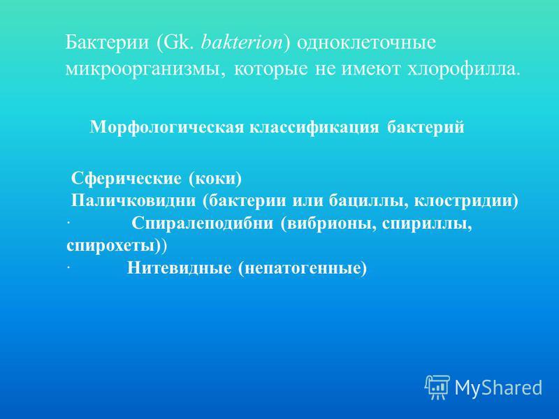 Морфологическая классификация бактерий Бактерии (Gk. bakterion) одноклеточные микроорганизмы, которые не имеют хлорофилла. Сферические (коки) Паличковидни (бактерии или бациллы, клостридии) · Спиралеподибни (вибрионы, спириллы, спирохеты)) · Нитевидн