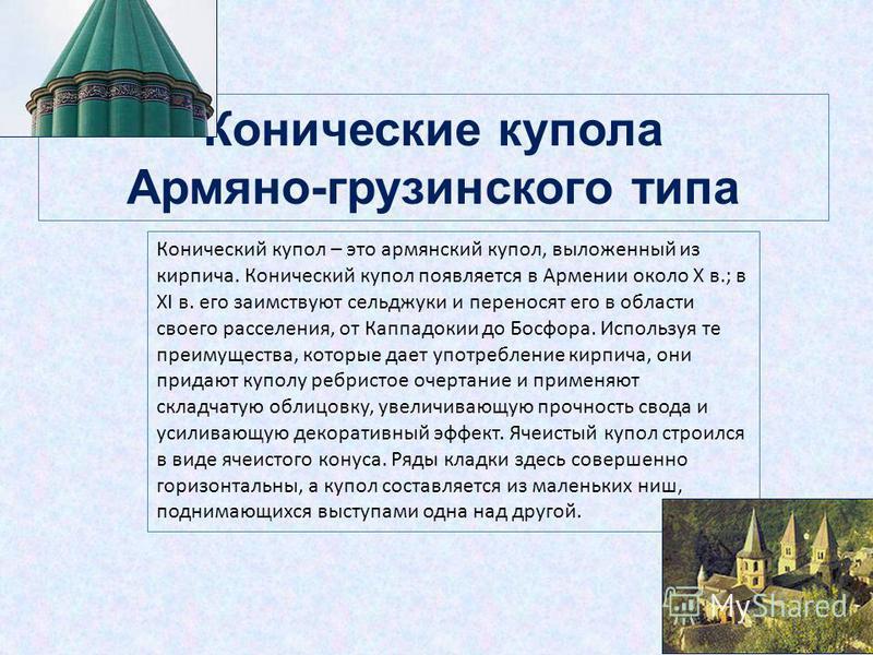 Конические купола Армяно-грузинского типа Конический купол – это армянский купол, выложенный из кирпича. Конический купол появляется в Армении около X в.; в XI в. его заимствуют сельджуки и переносят его в области своего расселения, от Каппадокии до