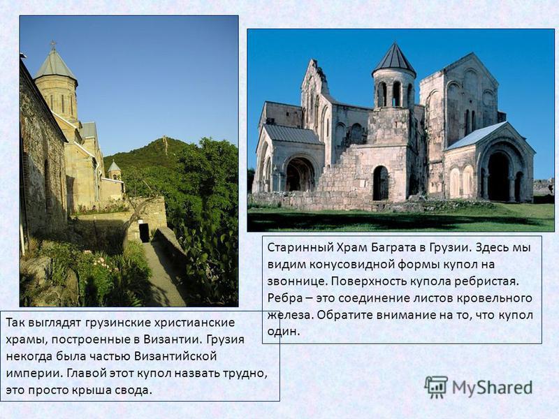 Так выглядят грузинские христианские храмы, построенные в Византии. Грузия некогда была частью Византийской империи. Главой этот купол назвать трудно, это просто крыша свода. Старинный Храм Баграта в Грузии. Здесь мы видим конусовидной формы купол на