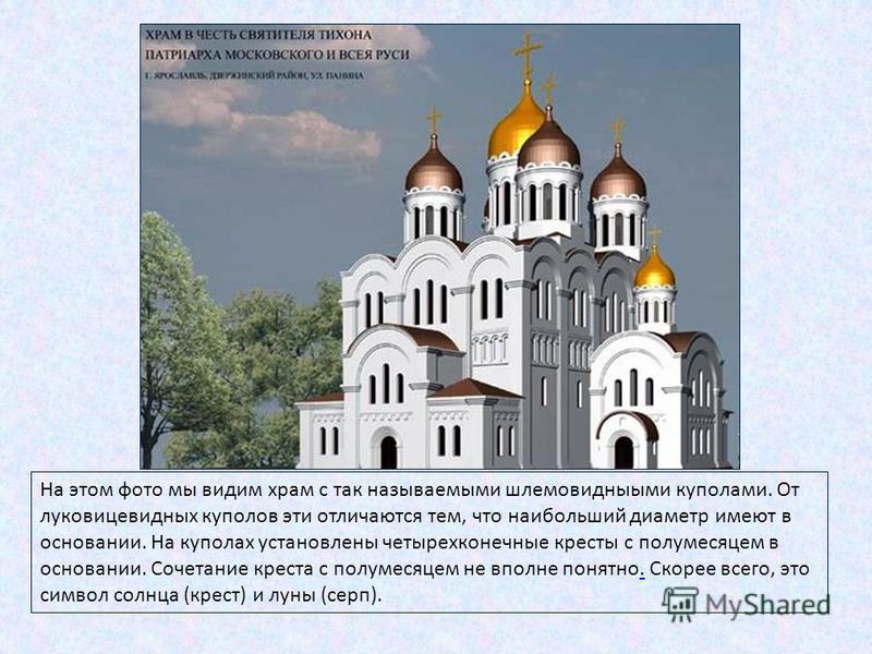 На этом фото мы видим храм с так называемыми шлемовидными куполами. От луковицевидных куполов эти отличаются тем, что наибольший диаметр имеют в основании. На куполах установлены четырехконечные кресты с полумесяцем в основании. Сочетание креста с по