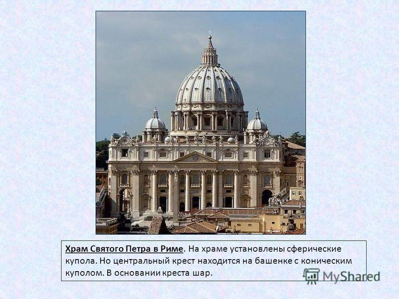 Храм Святого Петра в Риме. На храме установлены сферические купола. Но центральный крест находится на башенке с коническим куполом. В основании креста шар.