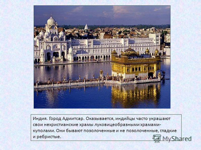 Индия. Город Адмитсар. Оказывается, индийцы часто украшают свои нехристианские храмы луковицеобразными храмами- куполами. Они бывают позолоченные и не позолоченные, гладкие и ребристые.