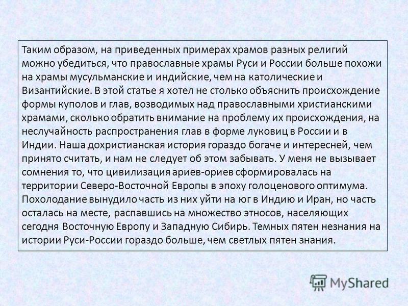 Таким образом, на приведенных примерах храмов разных религий можно убедиться, что православные храмы Руси и России больше похожи на храмы мусульманские и индийские, чем на католические и Византийские. В этой статье я хотел не столько объяснить происх