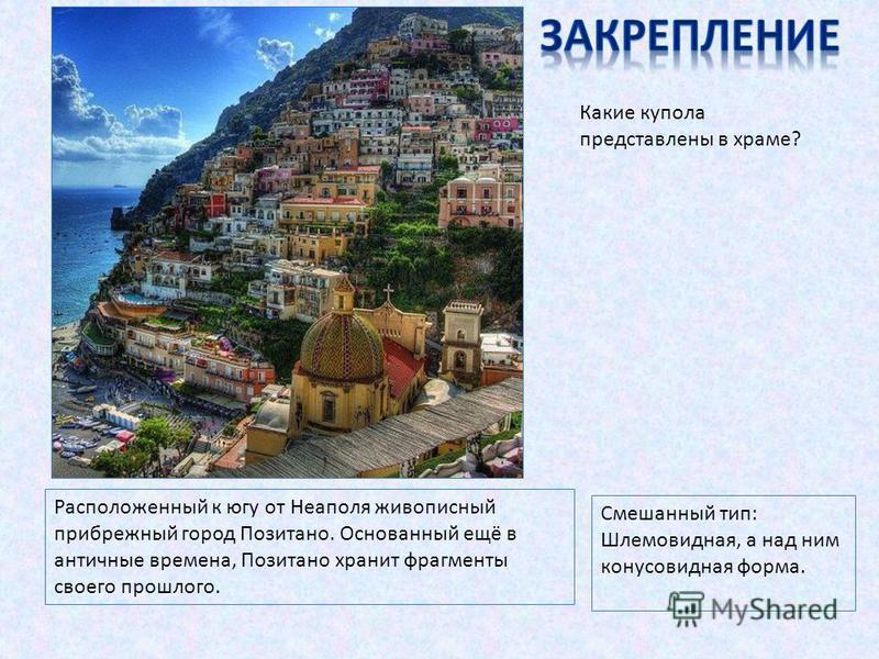 Расположенный к югу от Неаполя живописный прибрежный город Позитано. Основанный ещё в античные времена, Позитано хранит фрагменты своего прошлого. Какие купола представлены в храме? Смешанный тип: Шлемовидная, а над ним конусовидная форма.