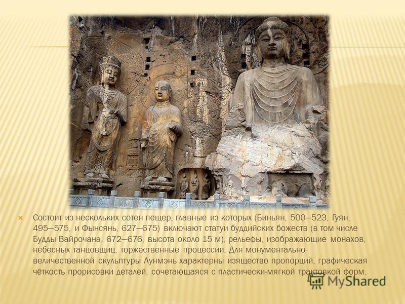 Состоит из нескольких сотен пещер, главные из которых (Биньян, 500523, Гуян, 495575, и Фынсянь, 627675) включают статуи буддийских божеств (в том числе Будды Вайрочана, 672676, высота около 15 м), рельефы, изображающие монахов, небесных танцовщиц, то