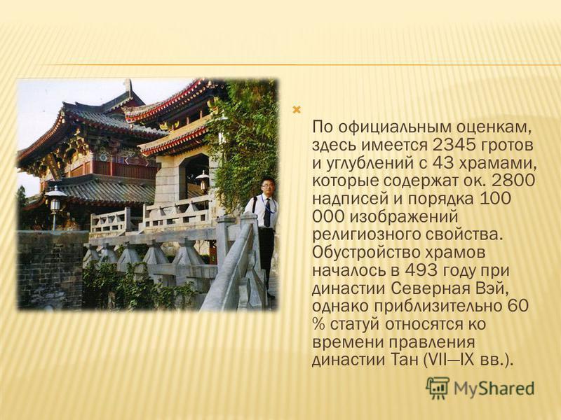 По официальным оценкам, здесь имеется 2345 гротов и углублений с 43 храмами, которые содержат ок. 2800 надписей и порядка 100 000 изображений религиозного свойства. Обустройство храмов началось в 493 году при династии Северная Вэй, однако приблизител