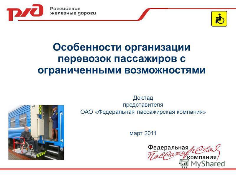 Особенности организации перевозок пассажиров с ограниченными возможностями Доклад представителя ОАО «Федеральная пассажирская компания» март 2011