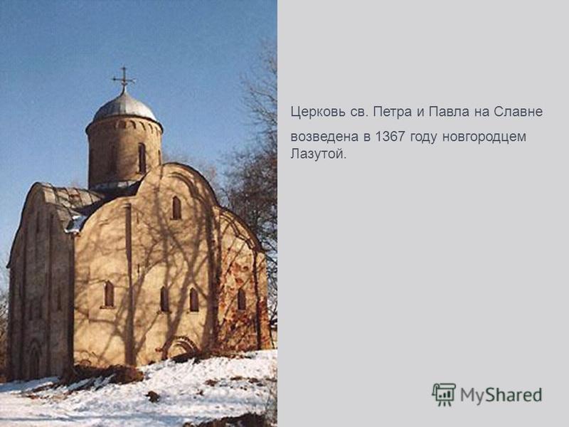 Церковь св. Петра и Павла на Славне возведена в 1367 году новгородцем Лазутой.
