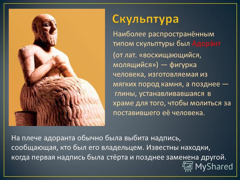 Наиболее распространённым типом скульптуры был Адорант ( от лат. « восхищающийся, молящийся ») фигурка человека, изготовляемая из мягких пород камня, а позднее глины, устанавливавшаяся в храме для того, чтобы молиться за поставившего её человека. На