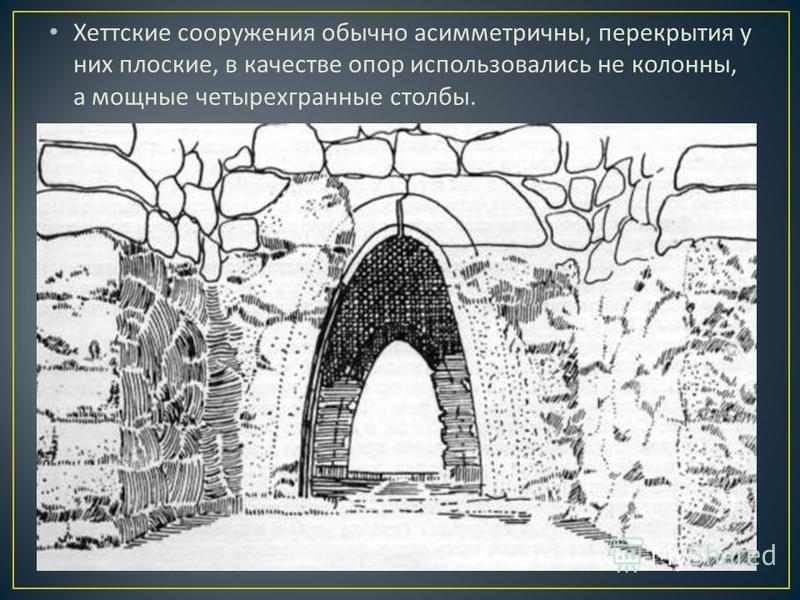 Хеттские сооружения обычно асимметричны, перекрытия у них плоские, в качестве опор использовались не колонны, а мощные четырехгранные столбы.
