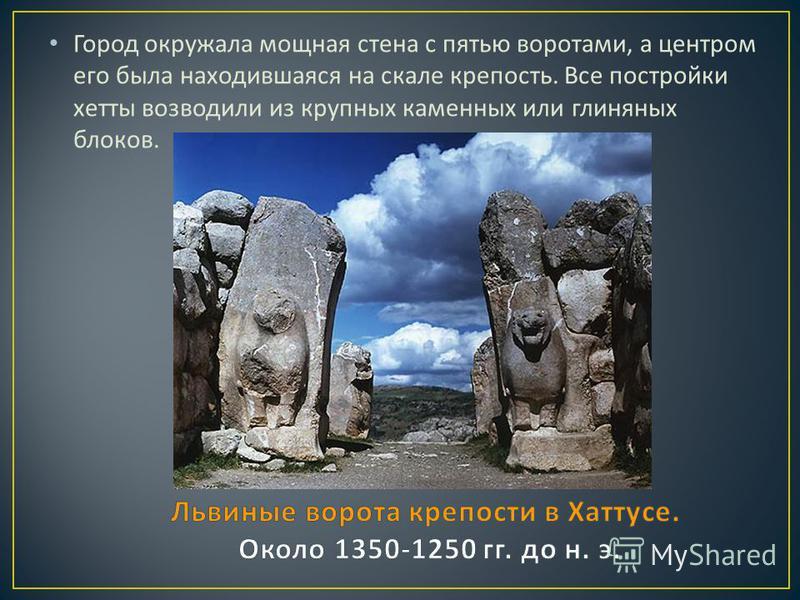 Город окружала мощная стена с пятью воротами, а центром его была находившаяся на скале крепость. Все постройки хетты возводили из крупных каменных или глиняных блоков.