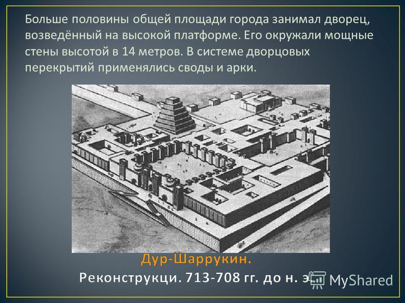 Больше половины общей площади города занимал дворец, возведённый на высокой платформе. Его окружали мощные стены высотой в 14 метров. В системе дворцовых перекрытий применялись своды и арки.