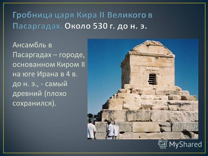 Ансамбль в Пасаргадах – городе, основанном Киром II на юге Ирана в 4 в. до н. э., - самый древний ( плохо сохранился ).