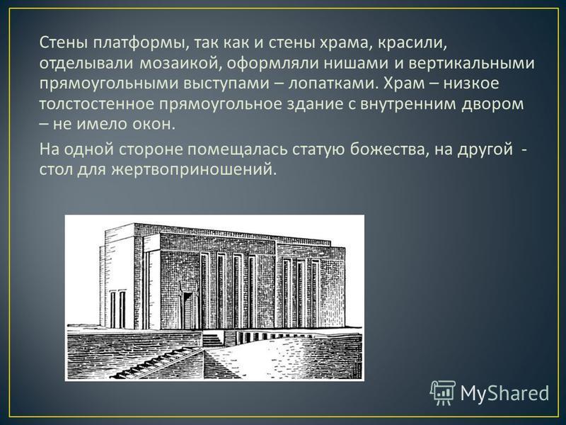 Стены платформы, так как и стены храма, красили, отделывали мозаикой, оформляли нишами и вертикальными прямоугольными выступами – лопатками. Храм – низкое толстостенное прямоугольное здание с внутренним двором – не имело окон. На одной стороне помеща