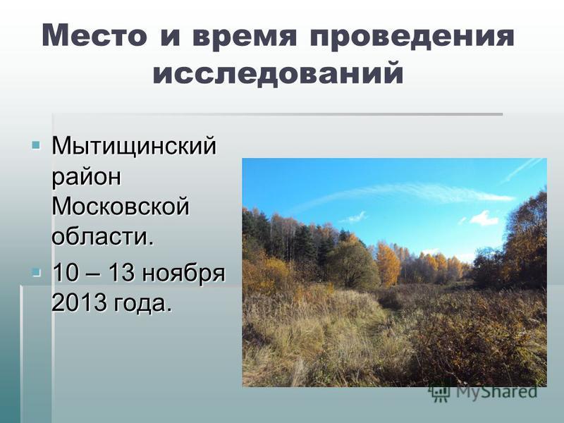 Место и время проведения исследований Мытищинский район Московской области. Мытищинский район Московской области. 10 – 13 ноября 2013 года. 10 – 13 ноября 2013 года.