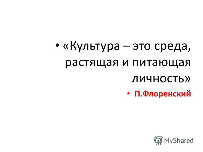 «Культура – это среда, растящая и питающая личность» П.Флоренский
